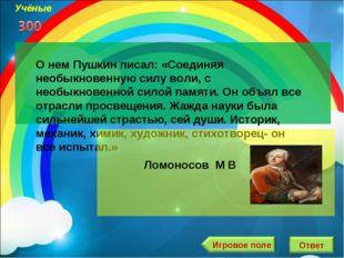 О нем Пушкин писал: «Соединяя необыкновенную силу воли, с необыкновенной сило