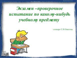 Экзамен –проверочное испытание по какому-нибудь учебному предмету словарь С.И