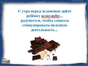 С утра перед экзаменом дайте ребёнку шоколадку... разумеется, чтобы глюкоза с