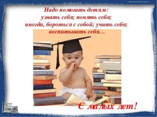 Надо помогать детям : узнать себя; понять себя; иногда, бороться с собой; учи