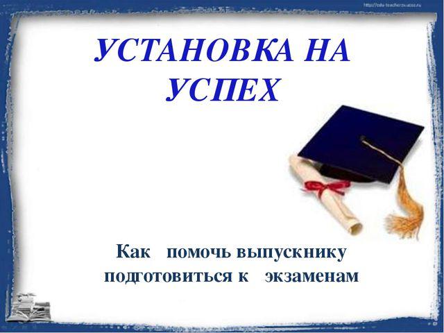 УСТАНОВКА НА УСПЕХ Как помочь выпускнику подготовиться к экзаменам
