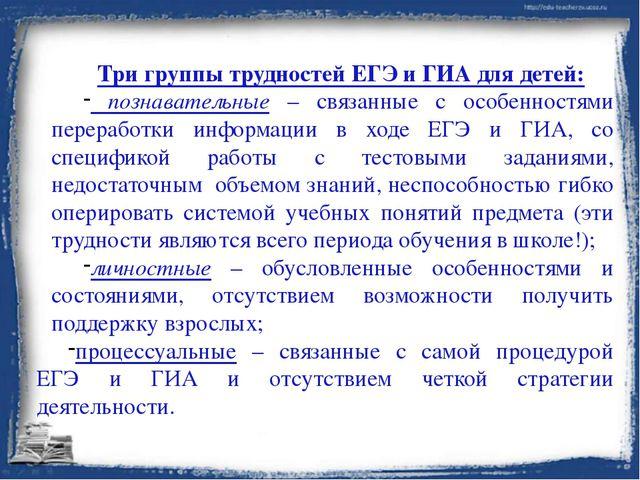 Три группы трудностей ЕГЭ и ГИА для детей: познавательные – связанные с особе...