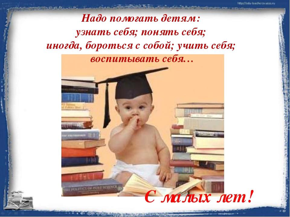 Надо помогать детям : узнать себя; понять себя; иногда, бороться с собой; учи...