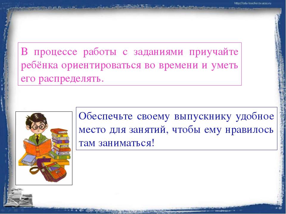 В процессе работы с заданиями приучайте ребёнка ориентироваться во времени и...