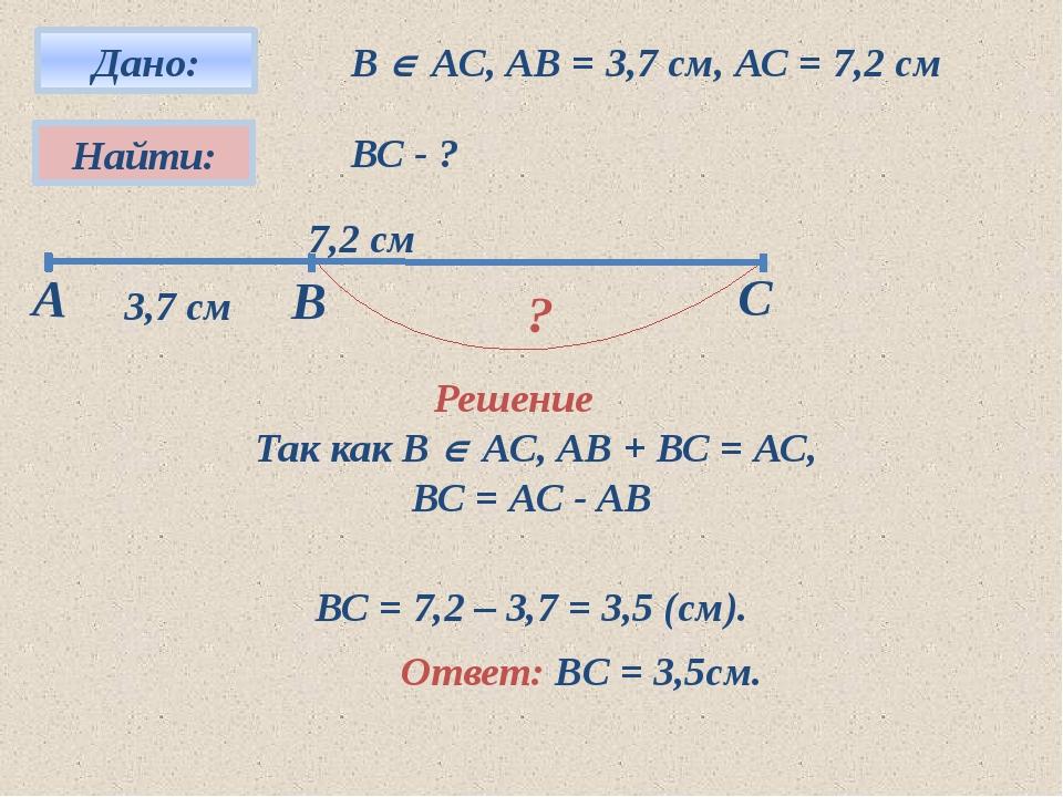 В  АС, АВ = 3,7 см, АС = 7,2 см ВС - ? Решение ? Так как В  АС, АВ + ВС =...