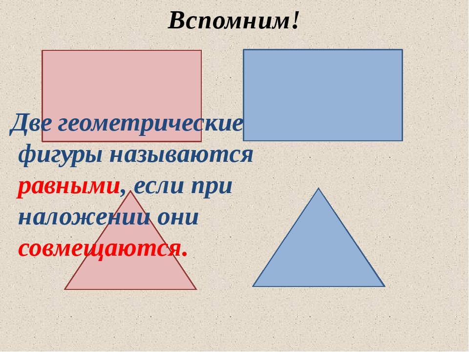 Вспомним! Две геометрические фигуры называются равными, если при наложении о...