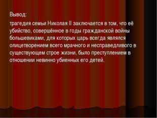 Вывод: трагедия семьи Николая II заключается в том, что её убийство, совершён