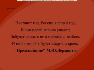 Эпиграф: Настанет год, России черный год, Когда царей корона упадет; Забудет