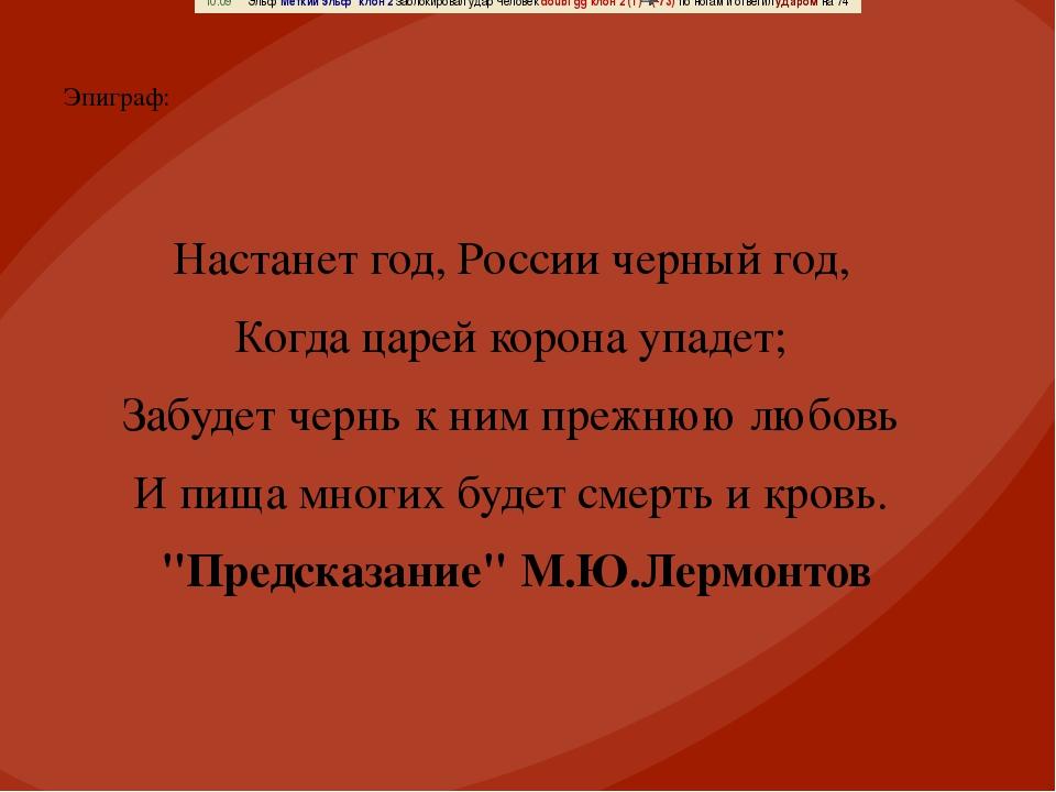 Эпиграф: Настанет год, России черный год, Когда царей корона упадет; Забудет...