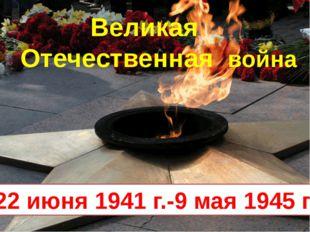 22 июня 1941 г.-9 мая 1945 г. Великая Отечественная война