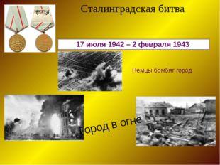 17 июля 1942 – 2 февраля 1943 Сталинградская битва Немцы бомбят город Город в