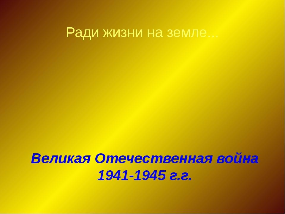 Ради жизни на земле... Великая Отечественная война 1941-1945 г.г.