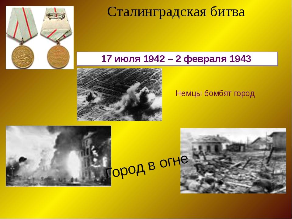 17 июля 1942 – 2 февраля 1943 Сталинградская битва Немцы бомбят город Город в...