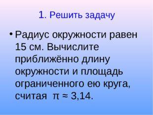 1. Решить задачу Радиус окружности равен 15 см. Вычислите приближённо длину о