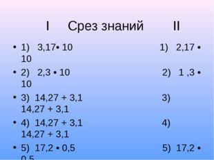I Срез знаний II 1) 3,17• 10 1) 2,17 • 10 2) 2,3 • 10 2) 1 ,3 • 10 3) 14,27 +