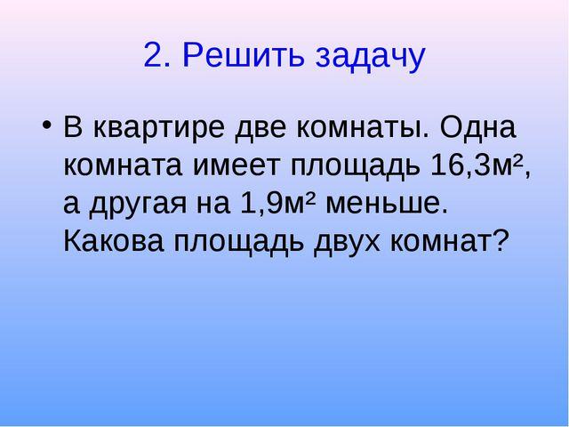 2. Решить задачу В квартире две комнаты. Одна комната имеет площадь 16,3м², а...