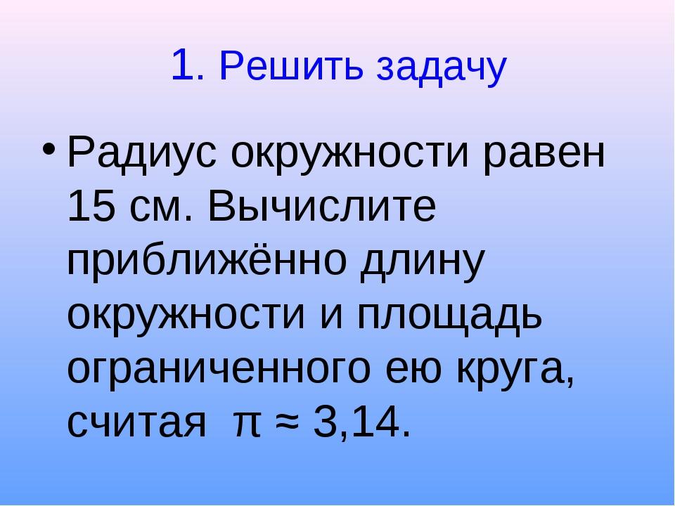 1. Решить задачу Радиус окружности равен 15 см. Вычислите приближённо длину о...