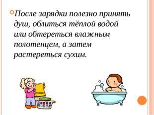 После зарядки полезно принять душ, облиться тёплой водой или обтереться влажн