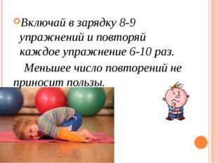 Включай в зарядку 8-9 упражнений и повторяй каждое упражнение 6-10 раз. Мень
