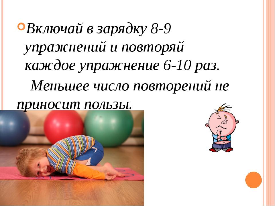 Включай в зарядку 8-9 упражнений и повторяй каждое упражнение 6-10 раз. Мень...