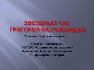 70-летию полета посвящается… Педагог – организатор МБУДО «Станция юных техник
