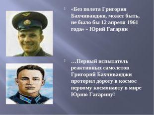 «Без полета Григория Бахчиванджи, может быть, не было бы 12 апреля 1961 года»