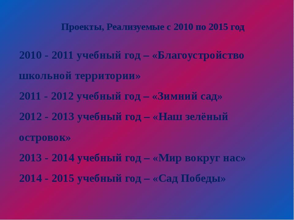 Проекты, Реализуемые с 2010 по 2015 год 2010 - 2011 учебный год – «Благоустр...