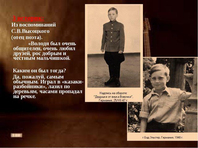 3 историк: Из воспоминаний С.В.Высоцкого (отец поэта). «Володя был очень общ...