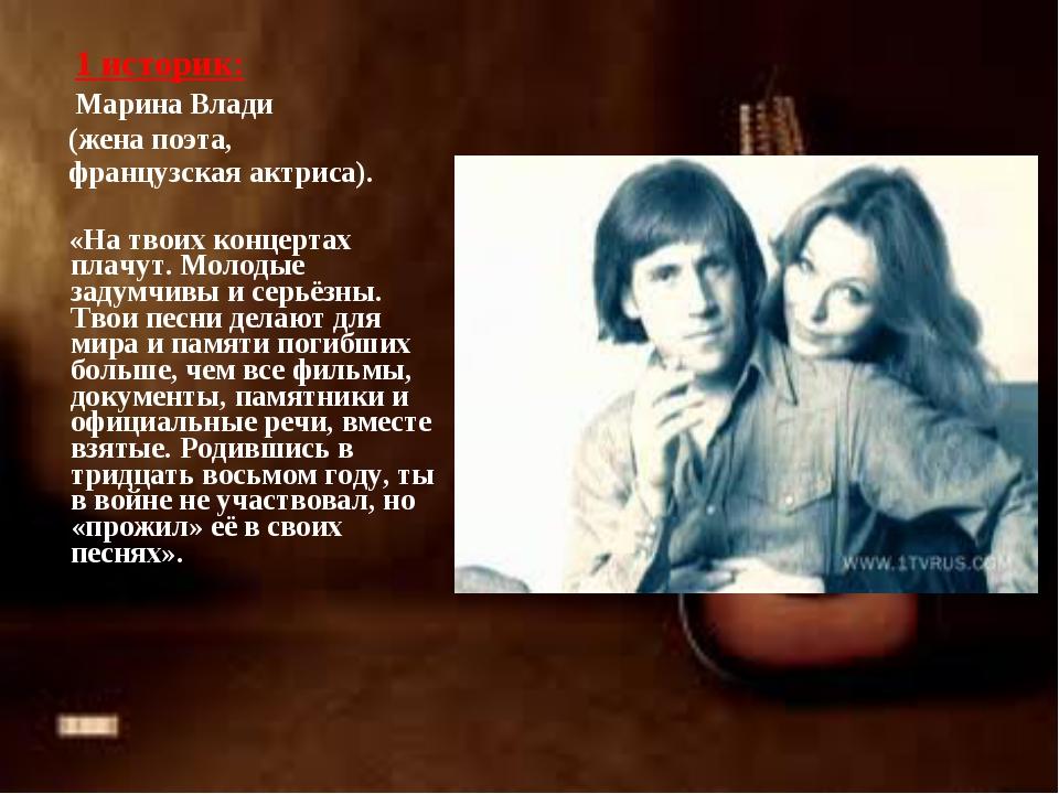 1 историк: Марина Влади (жена поэта, французская актриса). «На твоих концерт...