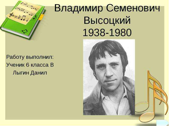 Владимир Семенович Высоцкий 1938-1980 Работу выполнил: Ученик 6 класса В Лыги...