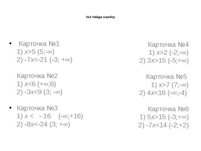 №2 Найди ошибку Карточка №1 1)х>5 (5;-∞) 2) -7х