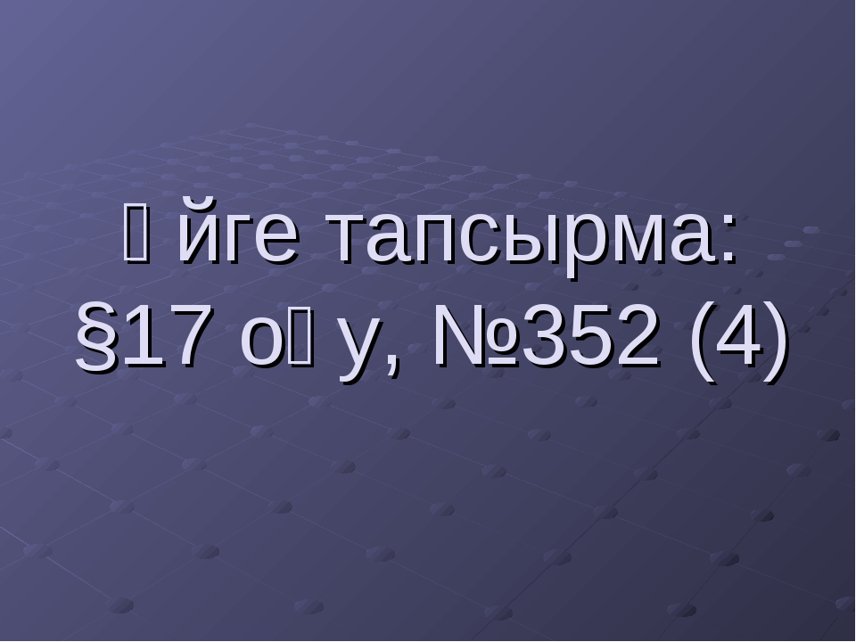 Үйге тапсырма: §17 оқу, №352 (4)