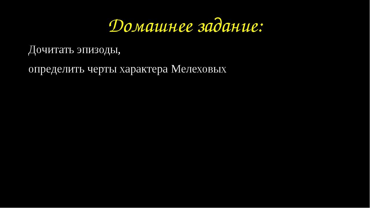 Домашнее задание: Дочитать эпизоды, определить черты характера Мелеховых