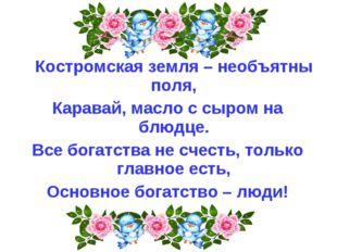 Костромская земля – необъятны поля, Каравай, масло с сыром на блюдце. Все бо