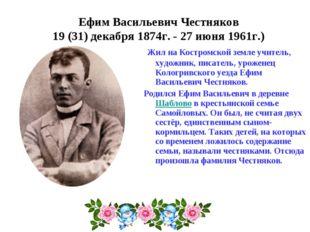 Ефим Васильевич Честняков 19 (31) декабря 1874г.- 27 июня 1961г.) Жил на Кос
