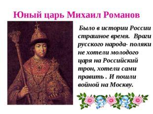 Юный царь Михаил Романов Было в истории России страшное время. Враги русского