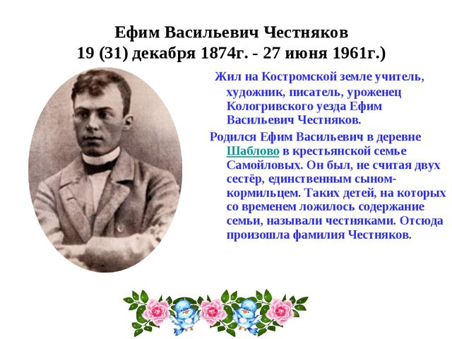Ефим Васильевич Честняков 19 (31) декабря 1874г.- 27 июня 1961г.) Жил на Кос...