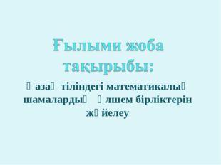 Қазақ тіліндегі математикалық шамалардың өлшем бірліктерін жүйелеу