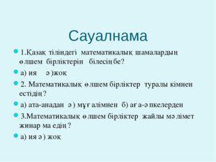 Сауалнама 1.Қазақ тіліндегі математикалық шамалардың өлшем бірліктерін білесі