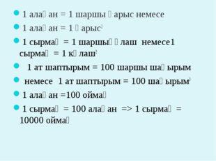 1 алақан = 1 шаршы қарыс немесе 1алақан = 1 қарыс2 1 сырмақ = 1 шарш