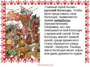 Главный герой былин - русский богатырь. Чтобы ярче представить силу богатыря