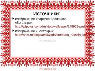 Источники: Изображение «Картина Васнецова «Богатыри»: http://allpolus.com/des