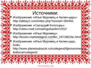 Источники: Изображение «Илья Муромец и Калин-царь»: http://allday2.com/index.