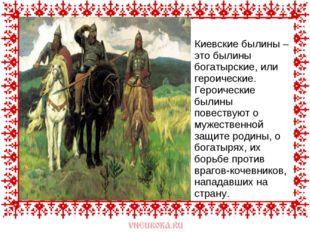 Киевские былины – это былины богатырские, или героические. Героические былины
