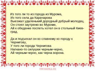 Из того ли то из города из Мурома, Из того села да Карачарова Выезжал удален
