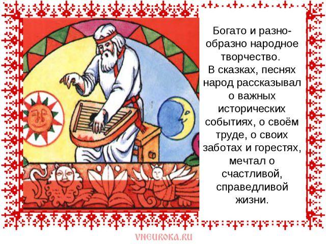 Богато и разно-образно народное творчество. В сказках, песнях народ рассказы...