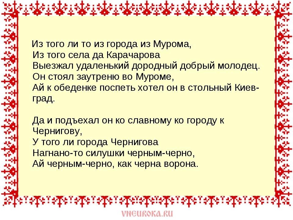 Из того ли то из города из Мурома, Из того села да Карачарова Выезжал удален...