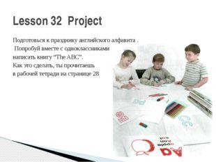 Lesson 32 Project Подготовься к празднику английского алфавита . Попробуй вме