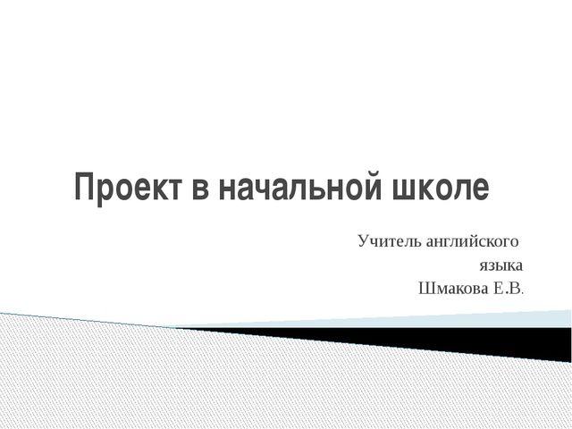 Проект в начальной школе Учитель английского языка Шмакова Е.В.
