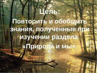 Цель: Повторить и обобщить знания, полученные при изучении раздела «Природа и